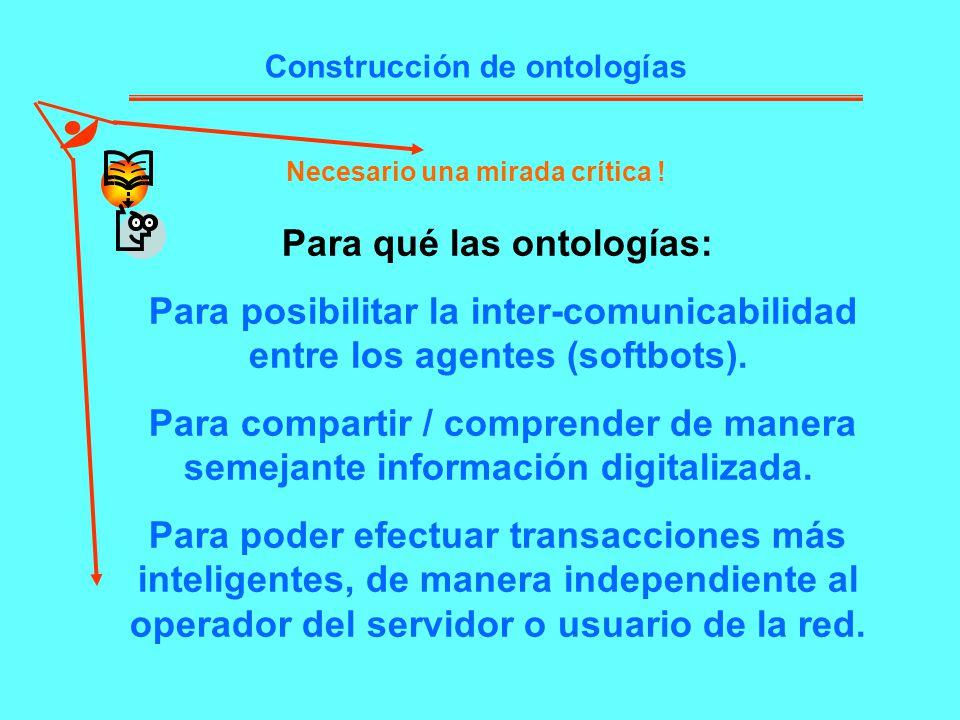 Construcción de ontologías Necesario una mirada crítica ! Para qué las ontologías: Para posibilitar la inter-comunicabilidad entre los agentes (softbo