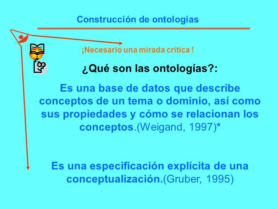 Construcción de ontologías ¡Necesario una mirada crítica ! ¿Qué son las ontologías?: Es una base de datos que describe conceptos de un tema o dominio,
