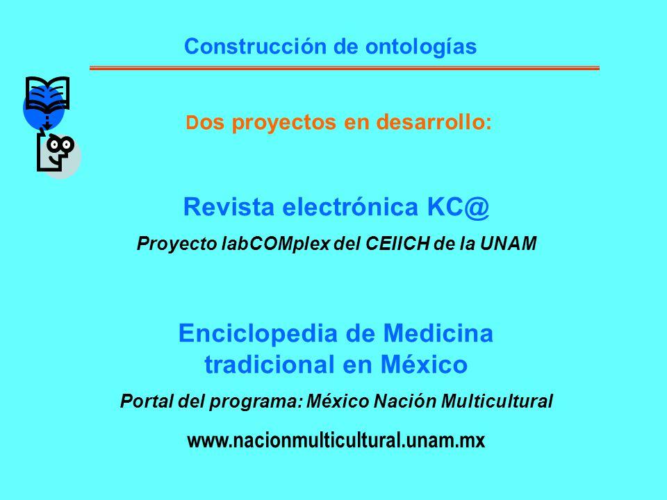 D os proyectos en desarrollo: Revista electrónica KC@ Proyecto labCOMplex del CEIICH de la UNAM Enciclopedia de Medicina tradicional en México Portal