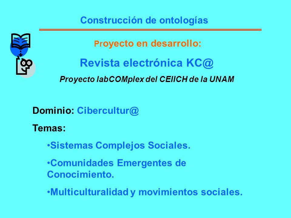 Pr oyecto en desarrollo: Revista electrónica KC@ Proyecto labCOMplex del CEIICH de la UNAM Construcción de ontologías Dominio: Cibercultur@ Temas: Sis