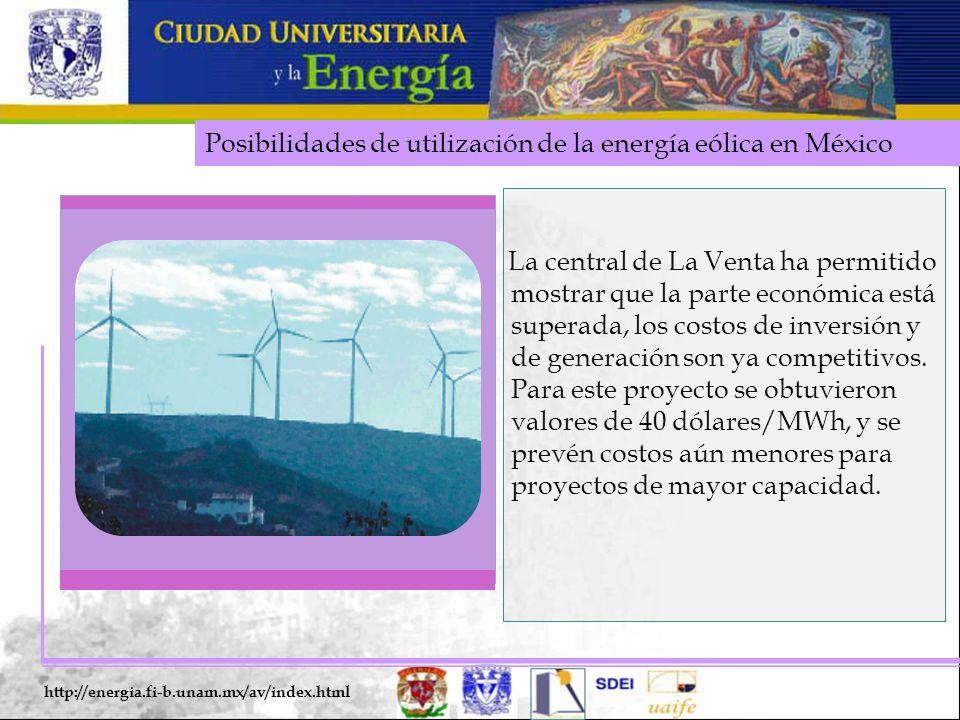 Posibilidades de utilización de la energía eólica en México http://energia.fi-b.unam.mx/av/index.html La central de La Venta ha permitido mostrar que la parte económica está superada, los costos de inversión y de generación son ya competitivos.