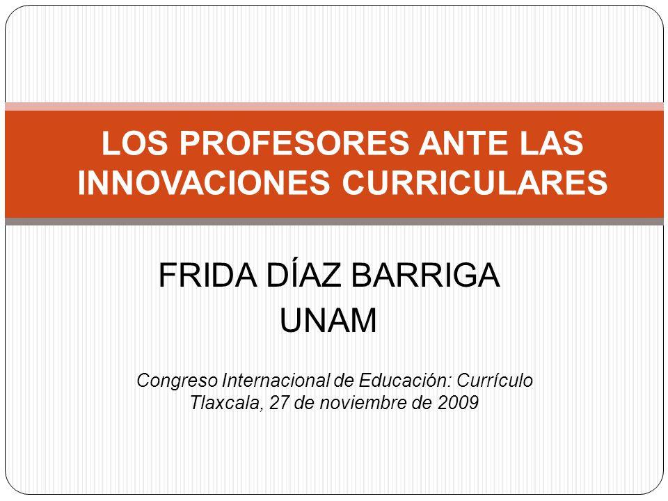 FRIDA DÍAZ BARRIGA UNAM LOS PROFESORES ANTE LAS INNOVACIONES CURRICULARES Congreso Internacional de Educación: Currículo Tlaxcala, 27 de noviembre de