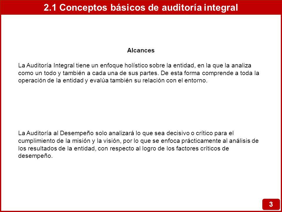 2.1 Conceptos básicos de auditoría integral 3 Alcances La Auditoría Integral tiene un enfoque holístico sobre la entidad, en la que la analiza como un