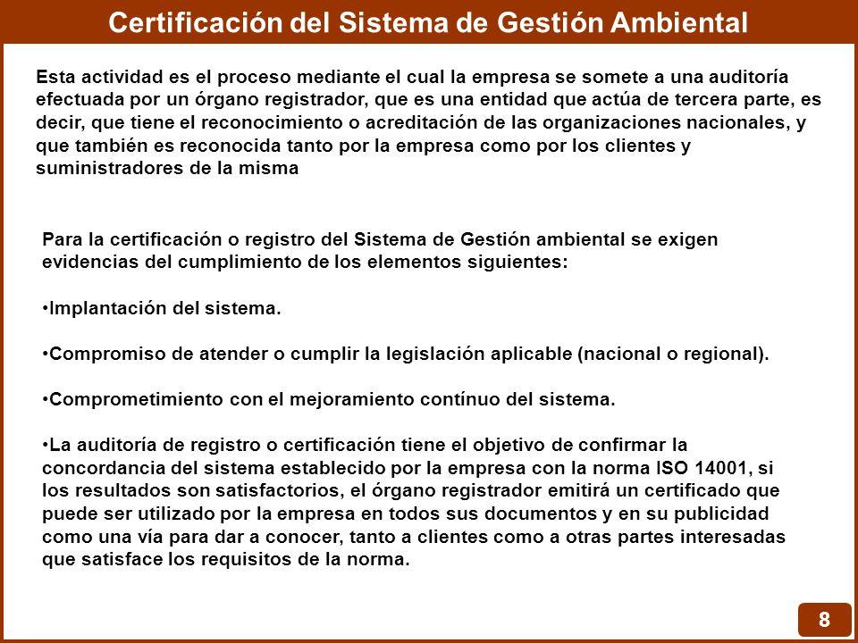 Certificación del Sistema de Gestión Ambiental 8 Esta actividad es el proceso mediante el cual la empresa se somete a una auditoría efectuada por un órgano registrador, que es una entidad que actúa de tercera parte, es decir, que tiene el reconocimiento o acreditación de las organizaciones nacionales, y que también es reconocida tanto por la empresa como por los clientes y suministradores de la misma Para la certificación o registro del Sistema de Gestión ambiental se exigen evidencias del cumplimiento de los elementos siguientes: Implantación del sistema.