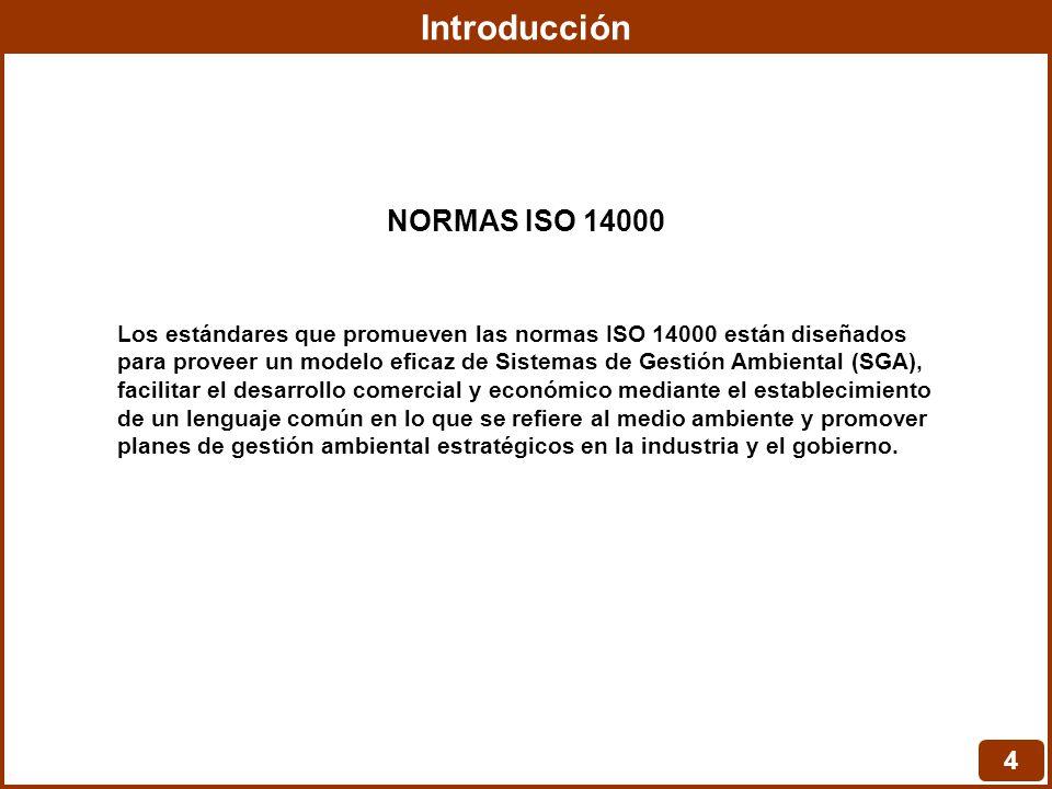 Introducción 4 Los estándares que promueven las normas ISO 14000 están diseñados para proveer un modelo eficaz de Sistemas de Gestión Ambiental (SGA),