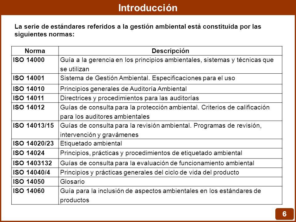 Introducción 6 NormaDescripción ISO 14000 Guía a la gerencia en los principios ambientales, sistemas y técnicas que se utilizan ISO 14001Sistema de Gestión Ambiental.