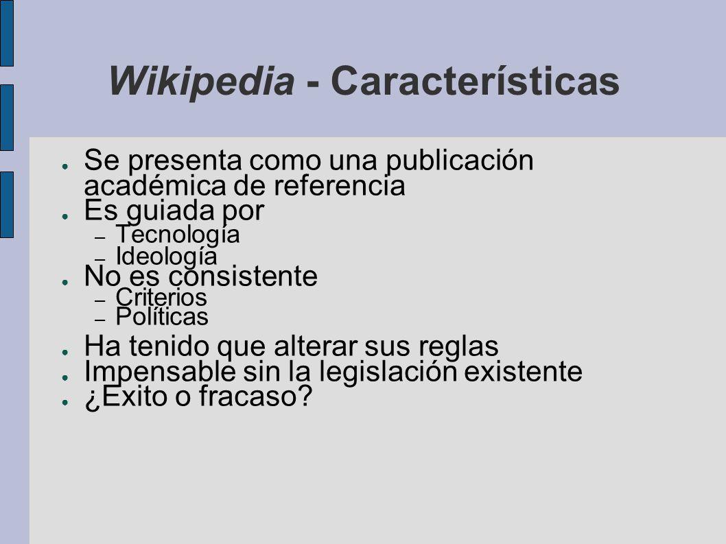 Wikipedia - Características Se presenta como una publicación académica de referencia Es guiada por – Tecnología – Ideología No es consistente – Criter