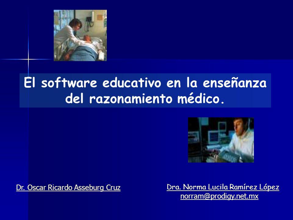 El software educativo en la enseñanza del razonamiento médico. Dra. Norma Lucila Ramírez López norram@prodigy.net.mx Dr. Oscar Ricardo Asseburg Cruz