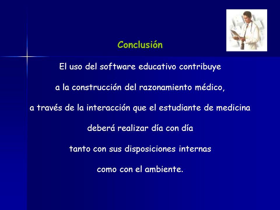 Conclusión El uso del software educativo contribuye a la construcción del razonamiento médico, a través de la interacción que el estudiante de medicin