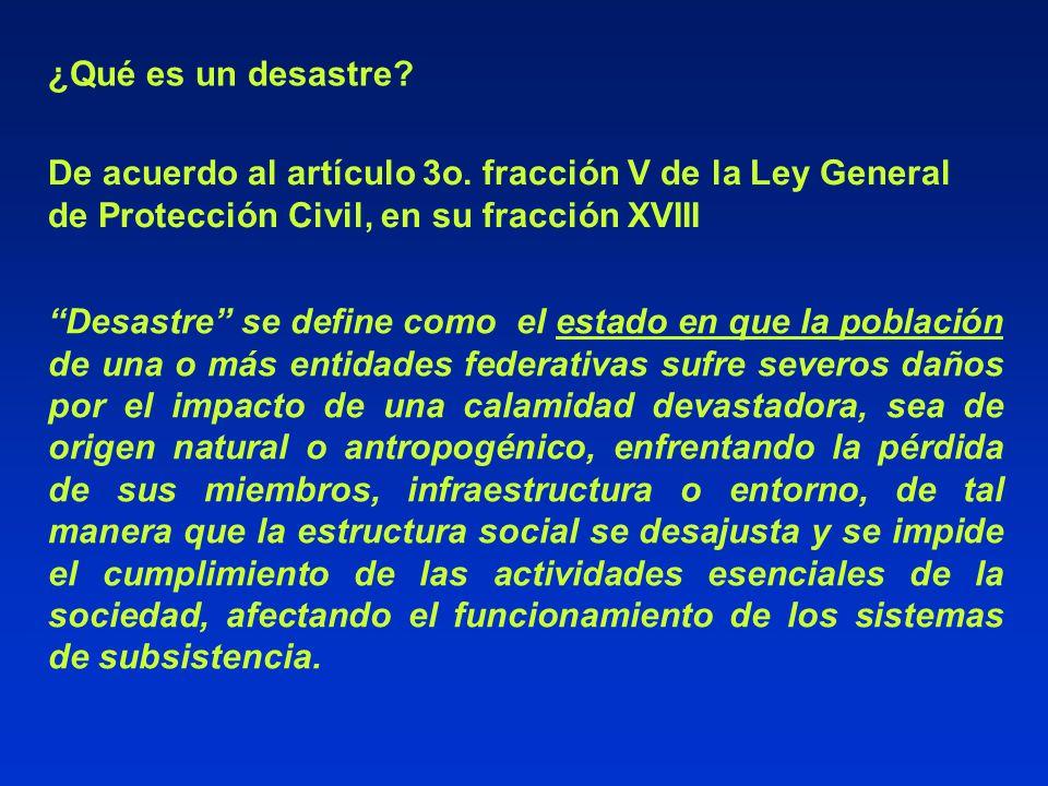¿Qué es un desastre? De acuerdo al artículo 3o. fracción V de la Ley General de Protección Civil, en su fracción XVIII Desastre se define como el esta