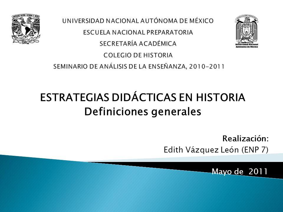 ESTRATEGIAS DIDÁCTICAS EN HISTORIA Definiciones generales Realización: Edith Vázquez León (ENP 7) Mayo de 2011