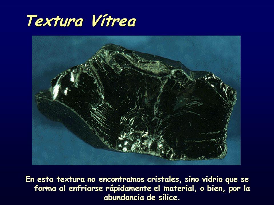 Textura Vítrea En esta textura no encontramos cristales, sino vidrio que se forma al enfriarse rápidamente el material, o bien, por la abundancia de sílice.