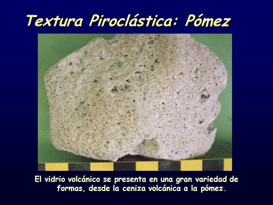 Textura Piroclástica: Pómez El vidrio volcánico se presenta en una gran variedad de formas, desde la ceniza volcánica a la pómez.