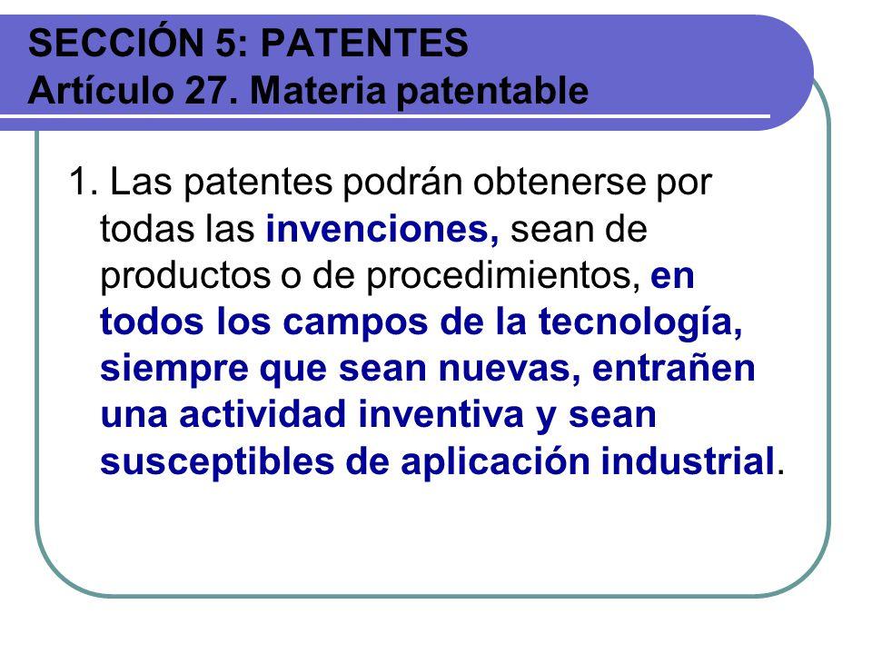 SECCIÓN 5: PATENTES Artículo 27. Materia patentable 1. Las patentes podrán obtenerse por todas las invenciones, sean de productos o de procedimientos,