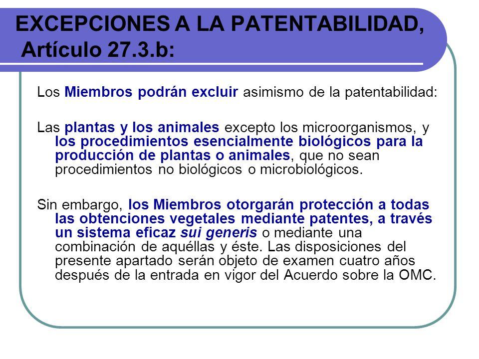 EXCEPCIONES A LA PATENTABILIDAD, Artículo 27.3.b: Los Miembros podrán excluir asimismo de la patentabilidad: Las plantas y los animales excepto los mi