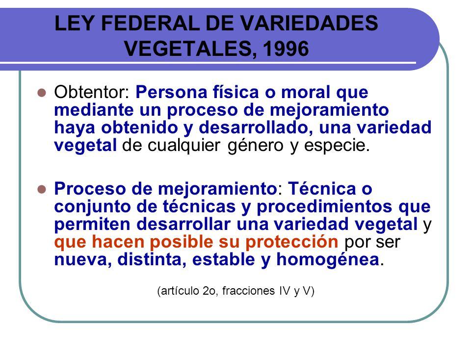 LEY FEDERAL DE VARIEDADES VEGETALES, 1996 Obtentor: Persona física o moral que mediante un proceso de mejoramiento haya obtenido y desarrollado, una v