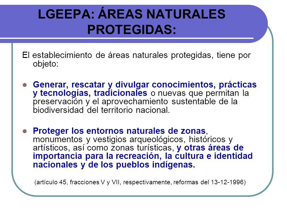 LGEEPA: ÁREAS NATURALES PROTEGIDAS: El establecimiento de áreas naturales protegidas, tiene por objeto: Generar, rescatar y divulgar conocimientos, pr