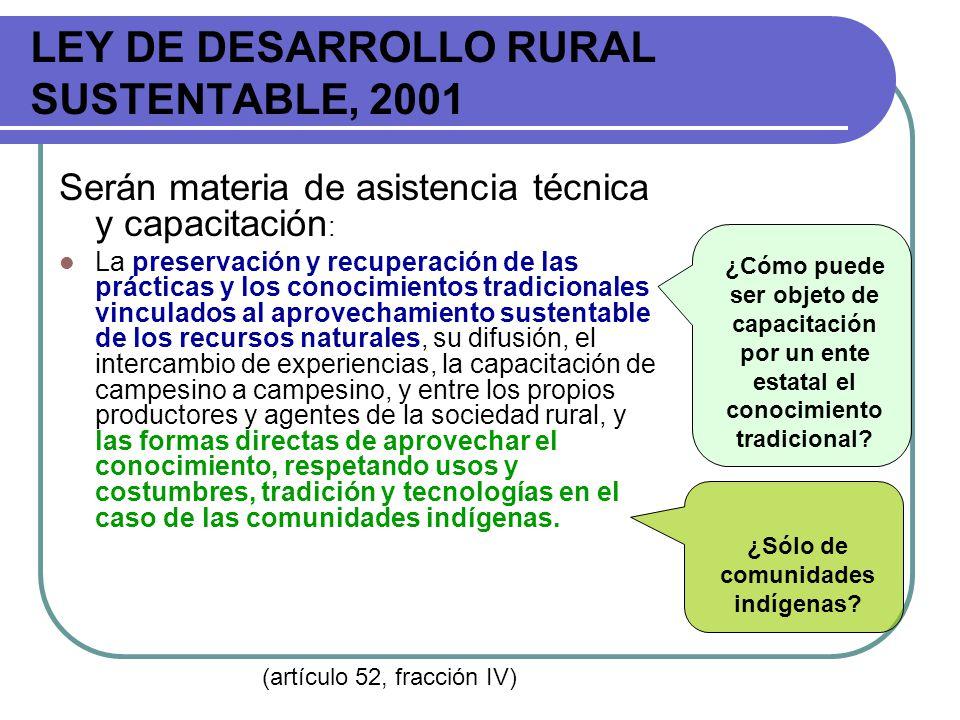 LEY DE DESARROLLO RURAL SUSTENTABLE, 2001 Serán materia de asistencia técnica y capacitación : La preservación y recuperación de las prácticas y los c
