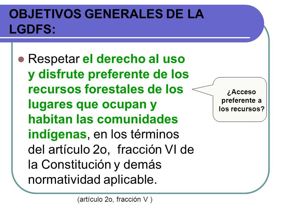 OBJETIVOS GENERALES DE LA LGDFS: Respetar el derecho al uso y disfrute preferente de los recursos forestales de los lugares que ocupan y habitan las c