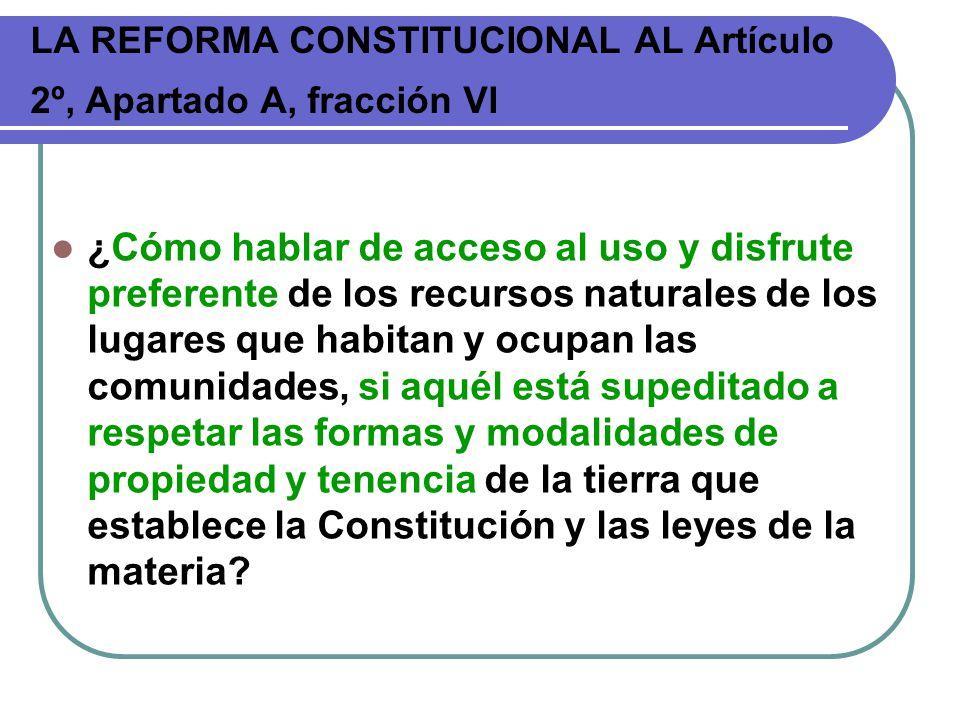 LA REFORMA CONSTITUCIONAL AL Artículo 2º, Apartado A, fracción VI ¿Cómo hablar de acceso al uso y disfrute preferente de los recursos naturales de los
