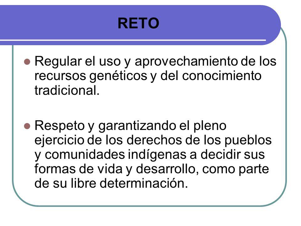 RETO Regular el uso y aprovechamiento de los recursos genéticos y del conocimiento tradicional. Respeto y garantizando el pleno ejercicio de los derec