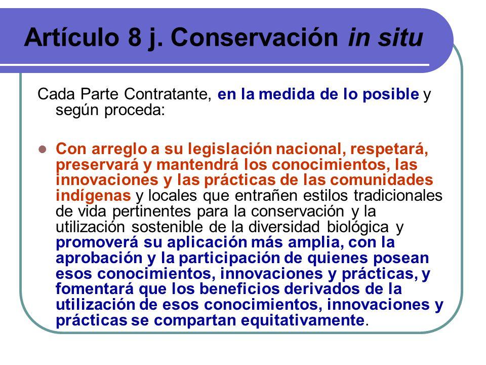 Artículo 8 j. Conservación in situ Cada Parte Contratante, en la medida de lo posible y según proceda: Con arreglo a su legislación nacional, respetar