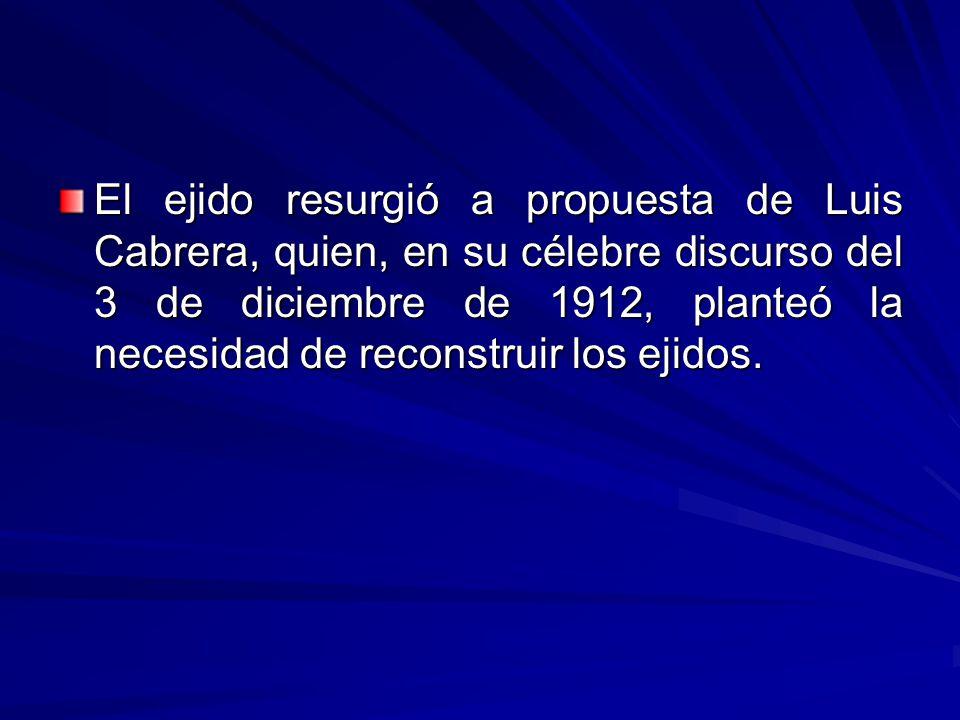 El ejido resurgió a propuesta de Luis Cabrera, quien, en su célebre discurso del 3 de diciembre de 1912, planteó la necesidad de reconstruir los ejidos.