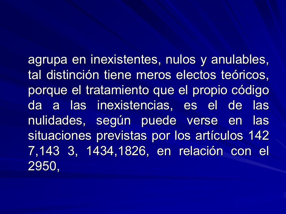 agrupa en inexistentes, nulos y anulables, tal distinción tiene meros electos teóricos, porque el tratamiento que el propio código da a las inexistencias, es el de las nulidades, según puede verse en las situaciones previstas por los artículos 142 7,143 3, 1434,1826, en relación con el 2950,