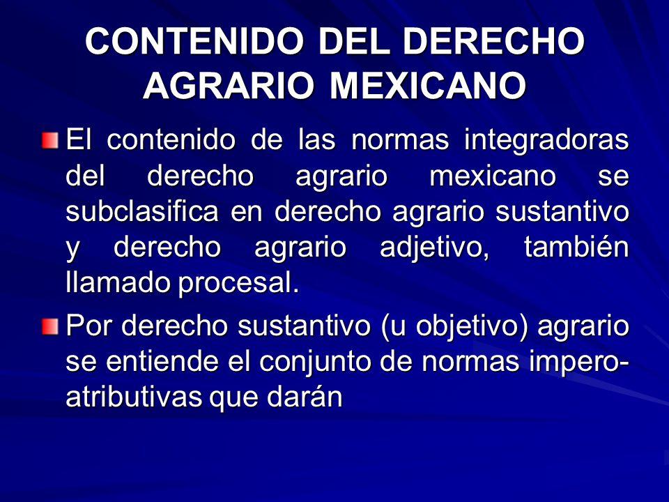 CONTENIDO DEL DERECHO AGRARIO MEXICANO El contenido de las normas integradoras del derecho agrario mexicano se subclasifica en derecho agrario sustantivo y derecho agrario adjetivo, también llamado procesal.