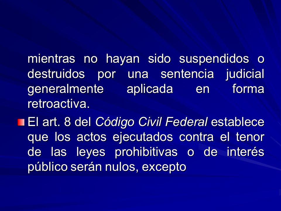 mientras no hayan sido suspendidos o destruidos por una sentencia judicial generalmente aplicada en forma retroactiva.