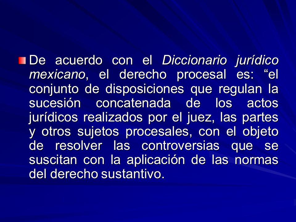 De acuerdo con el Diccionario jurídico mexicano, el derecho procesal es: el conjunto de disposiciones que regulan la sucesión concatenada de los actos jurídicos realizados por el juez, las partes y otros sujetos procesales, con el objeto de resolver las controversias que se suscitan con la aplicación de las normas del derecho sustantivo.
