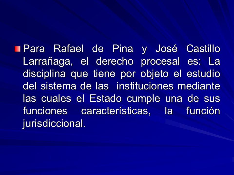 Para Rafael de Pina y José Castillo Larrañaga, el derecho procesal es: La disciplina que tiene por objeto el estudio del sistema de las instituciones mediante las cuales el Estado cumple una de sus funciones características, la función jurisdiccional.
