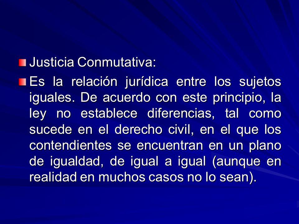 Justicia Conmutativa: Es la relación jurídica entre los sujetos iguales.