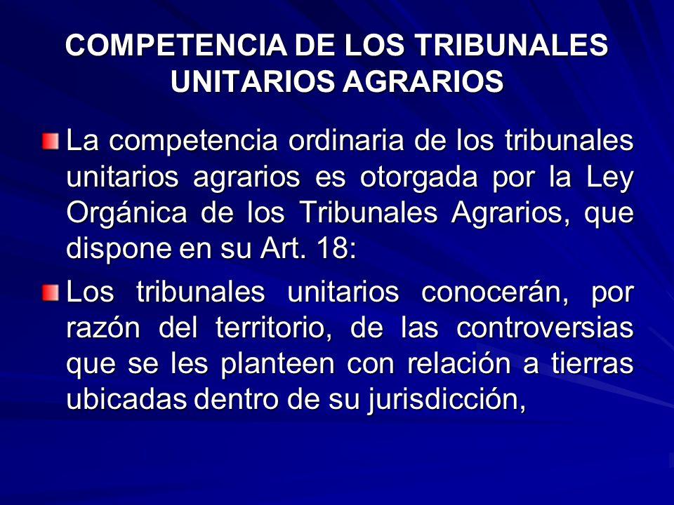 COMPETENCIA DE LOS TRIBUNALES UNITARIOS AGRARIOS La competencia ordinaria de los tribunales unitarios agrarios es otorgada por la Ley Orgánica de los Tribunales Agrarios, que dispone en su Art.