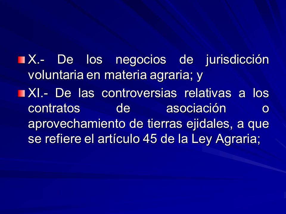 X.- De los negocios de jurisdicción voluntaria en materia agraria; y XI.- De las controversias relativas a los contratos de asociación o aprovechamiento de tierras ejidales, a que se refiere el artículo 45 de la Ley Agraria;