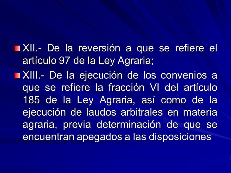 XII.- De la reversión a que se refiere el artículo 97 de la Ley Agraria; XIII.- De la ejecución de los convenios a que se refiere la fracción VI del artículo 185 de la Ley Agraria, así como de la ejecución de laudos arbitrales en materia agraria, previa determinación de que se encuentran apegados a las disposiciones