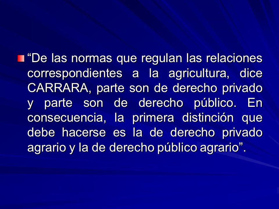 De las normas que regulan las relaciones correspondientes a la agricultura, dice CARRARA, parte son de derecho privado y parte son de derecho público.