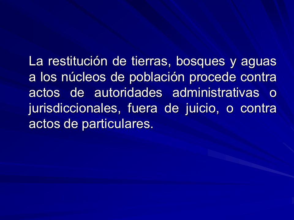 La restitución de tierras, bosques y aguas a los núcleos de población procede contra actos de autoridades administrativas o jurisdiccionales, fuera de juicio, o contra actos de particulares.