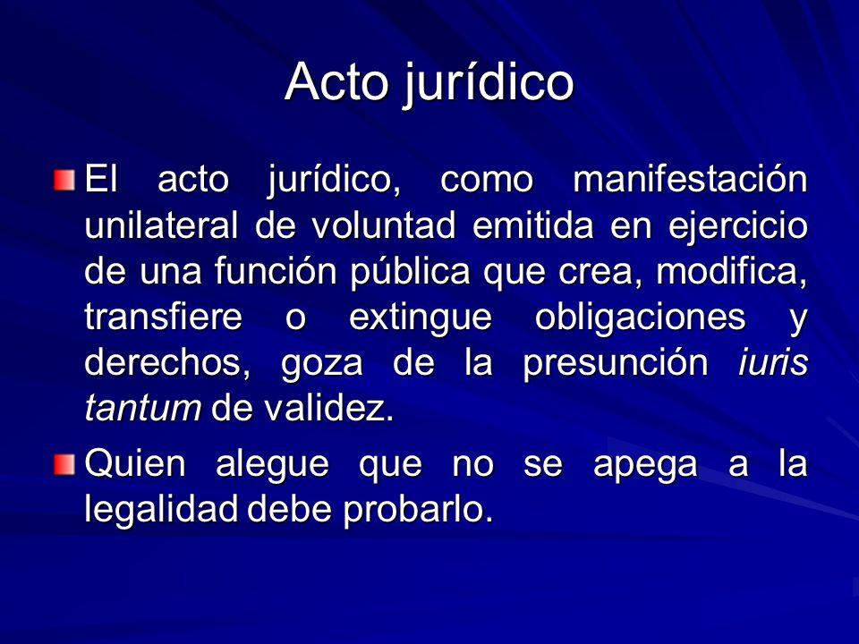 Acto jurídico El acto jurídico, como manifestación unilateral de voluntad emitida en ejercicio de una función pública que crea, modifica, transfiere o extingue obligaciones y derechos, goza de la presunción iuris tantum de validez.