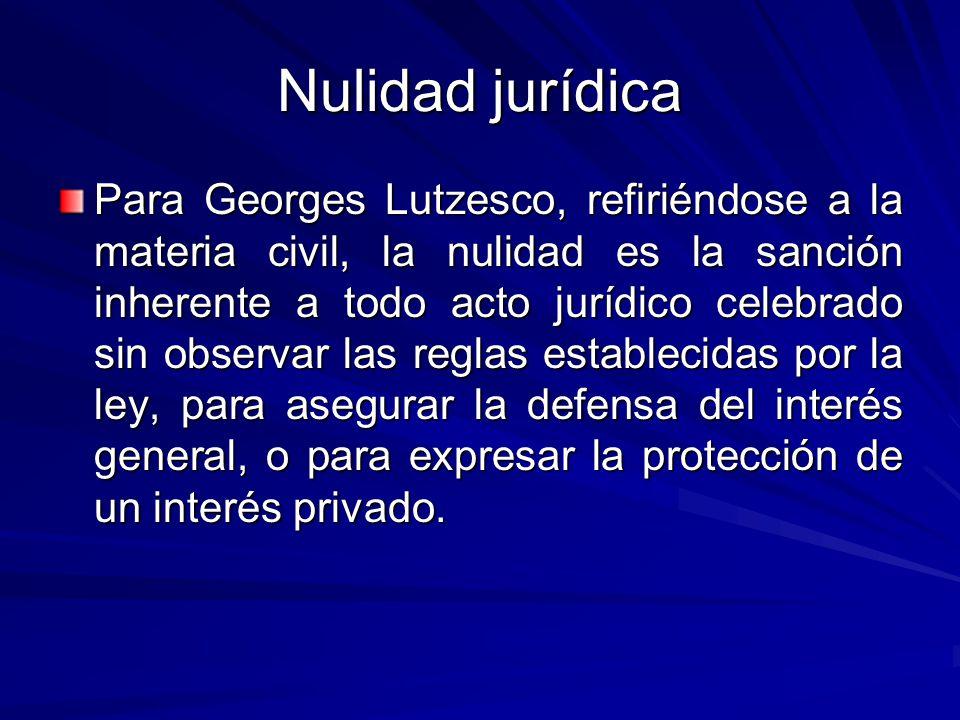 Nulidad jurídica Para Georges Lutzesco, refiriéndose a la materia civil, la nulidad es la sanción inherente a todo acto jurídico celebrado sin observar las reglas establecidas por la ley, para asegurar la defensa del interés general, o para expresar la protección de un interés privado.