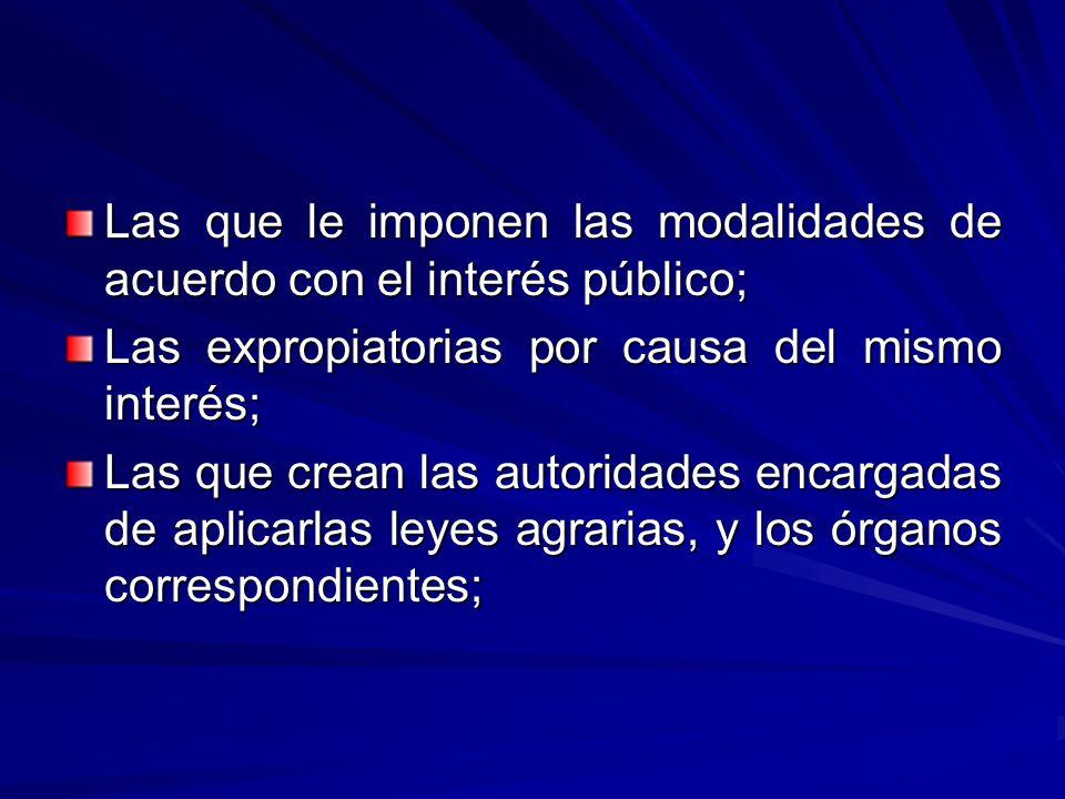Las que le imponen las modalidades de acuerdo con el interés público; Las expropiatorias por causa del mismo interés; Las que crean las autoridades encargadas de aplicarlas leyes agrarias, y los órganos correspondientes;