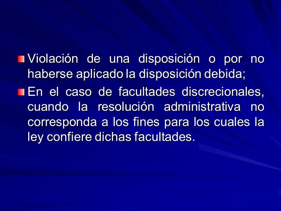 Violación de una disposición o por no haberse aplicado la disposición debida; En el caso de facultades discrecionales, cuando la resolución administrativa no corresponda a los fines para los cuales la ley confiere dichas facultades.