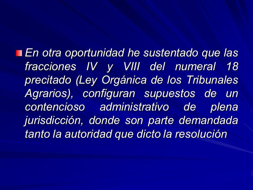 En otra oportunidad he sustentado que las fracciones IV y VIII del numeral 18 precitado (Ley Orgánica de los Tribunales Agrarios), configuran supuestos de un contencioso administrativo de plena jurisdicción, donde son parte demandada tanto la autoridad que dicto la resolución