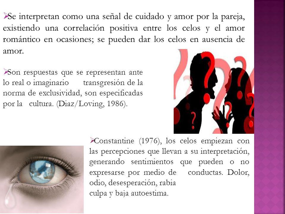Se interpretan como una señal de cuidado y amor por la pareja, existiendo una correlación positiva entre los celos y el amor romántico en ocasiones; s