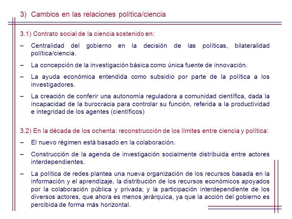 3)Cambios en las relaciones política/ciencia 3.1) Contrato social de la ciencia sostenido en: –Centralidad del gobierno en la decisión de las políticas, bilateralidad política/ciencia.