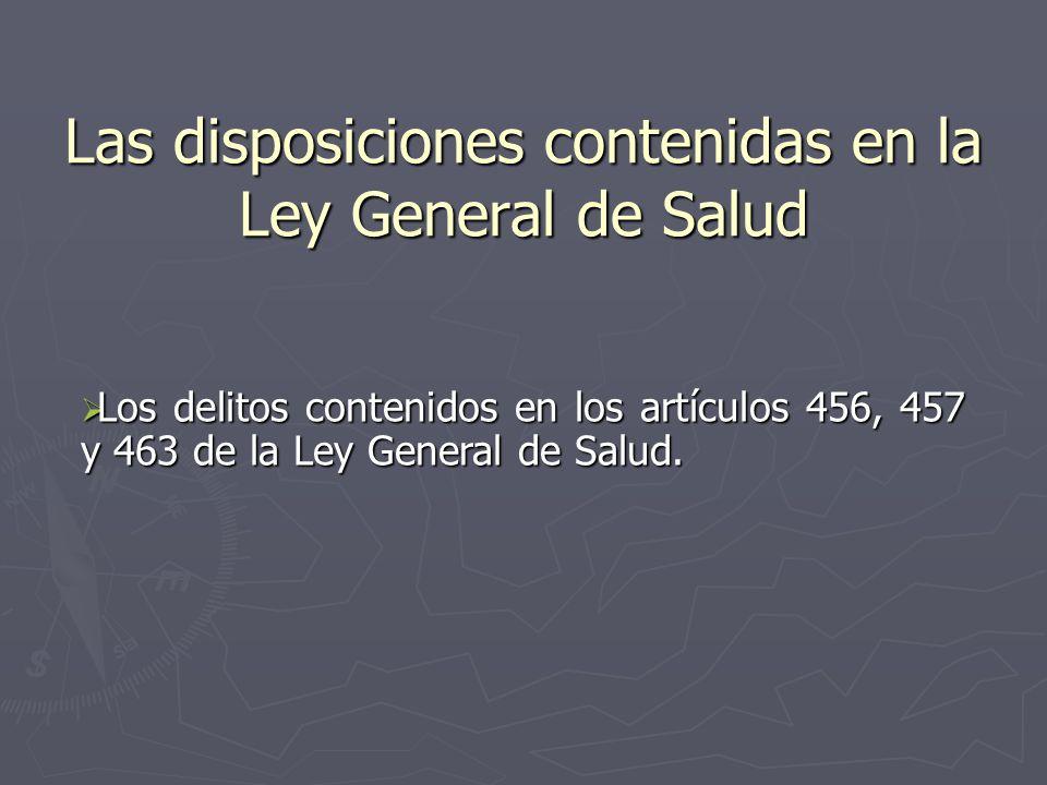 Las disposiciones contenidas en la Ley General de Salud Los delitos contenidos en los artículos 456, 457 y 463 de la Ley General de Salud. Los delitos