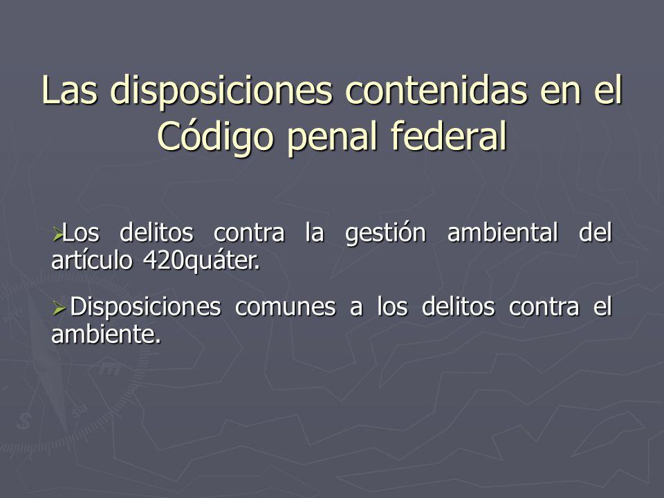 Las disposiciones contenidas en el Código penal federal Los delitos contra la gestión ambiental del artículo 420quáter. Los delitos contra la gestión