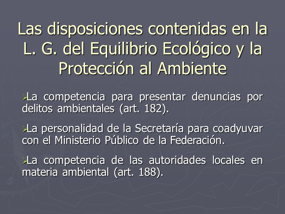 Las disposiciones contenidas en la L. G. del Equilibrio Ecológico y la Protección al Ambiente La competencia para presentar denuncias por delitos ambi