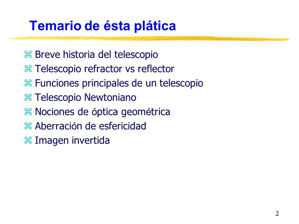 2 Temario de ésta plática zBreve historia del telescopio zTelescopio refractor vs reflector zFunciones principales de un telescopio zTelescopio Newton