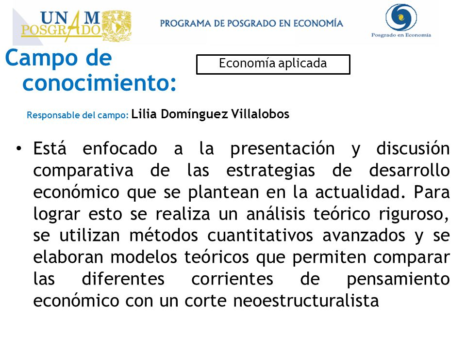 Campo de conocimiento: Economía aplicada Responsable del campo: Lilia Domínguez Villalobos Está enfocado a la presentación y discusión comparativa de las estrategias de desarrollo económico que se plantean en la actualidad.